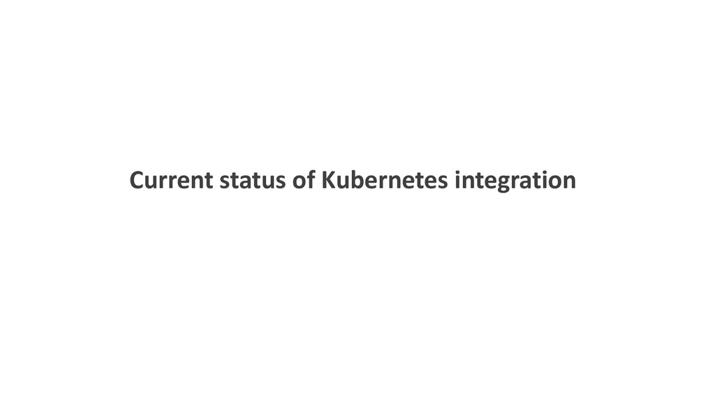 Current status of Kubernetes integration