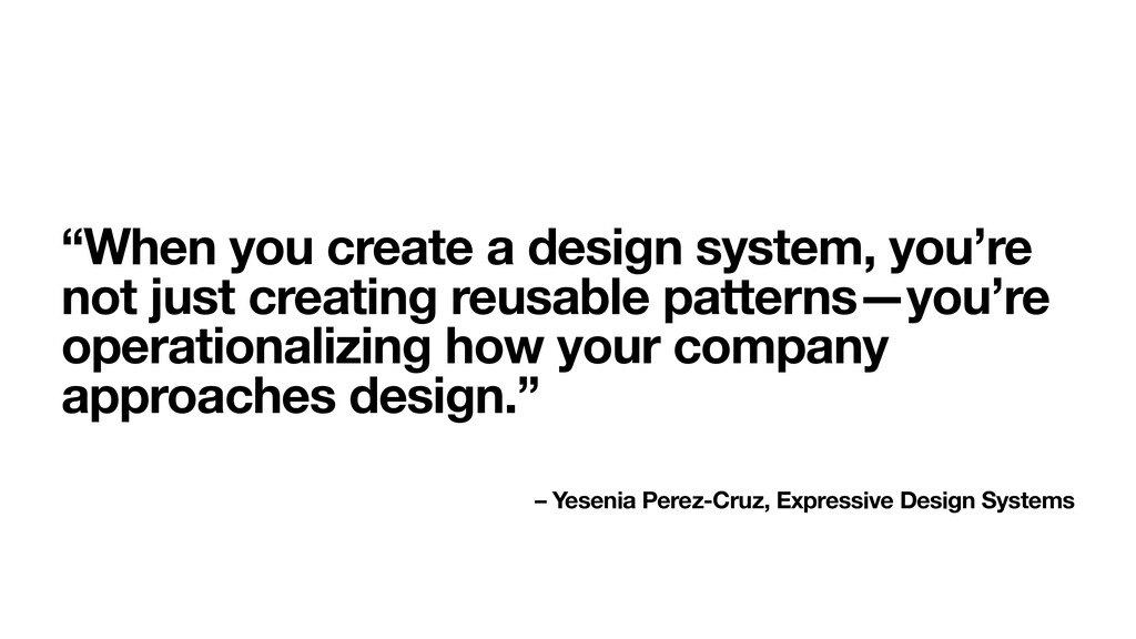 """""""When you create a design system, you're not ju..."""
