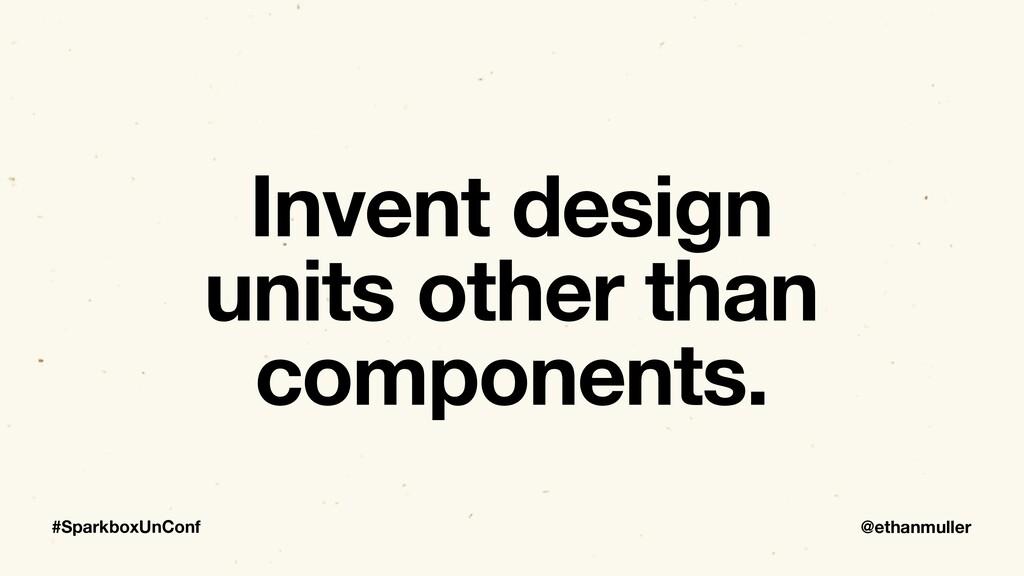 @ethanmuller #SparkboxUnConf Invent design unit...