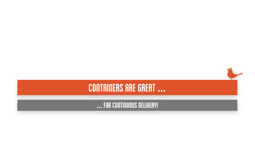 Containers are great … … for continuous deliver...