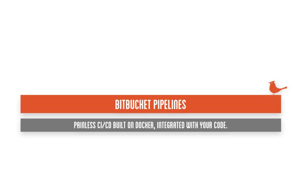 BITBUCKET PIPELINES Painless CI/CD built on Doc...