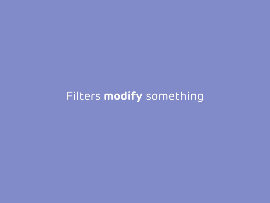 Filters modify something