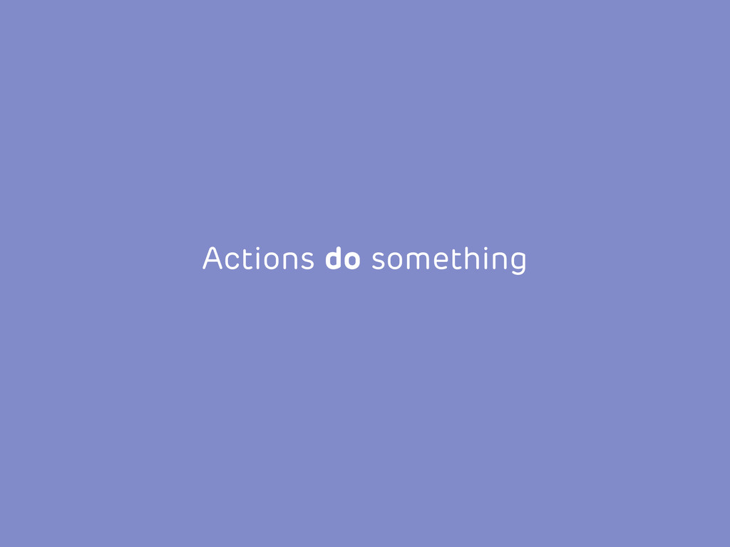 Actions do something
