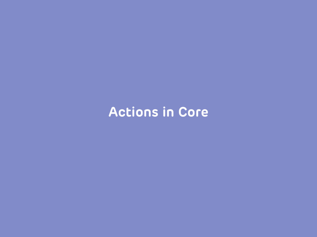 Actions in Core