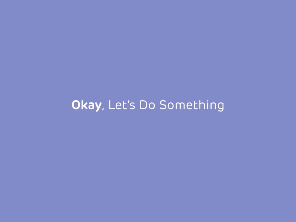 Okay, Let's Do Something