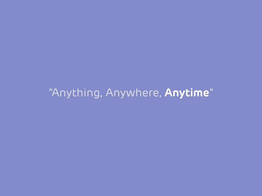 """Anything, Anywhere, Anytime"""