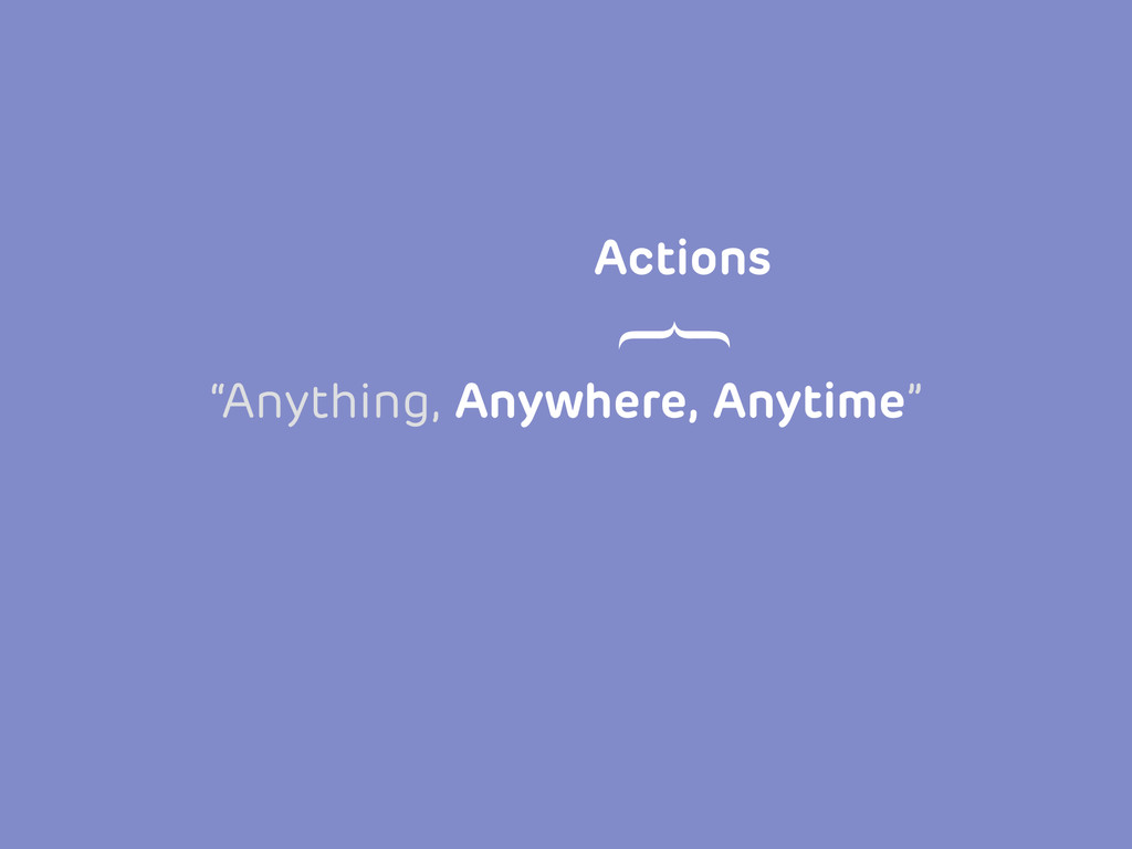 """Anything, Anywhere, Anytime"" Actions }"