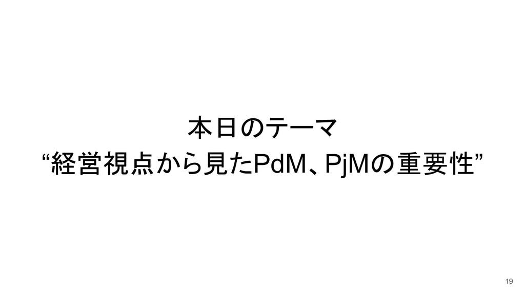 """本日のテーマ """"経営視点から見たPdM、PjMの重要性"""" 19"""