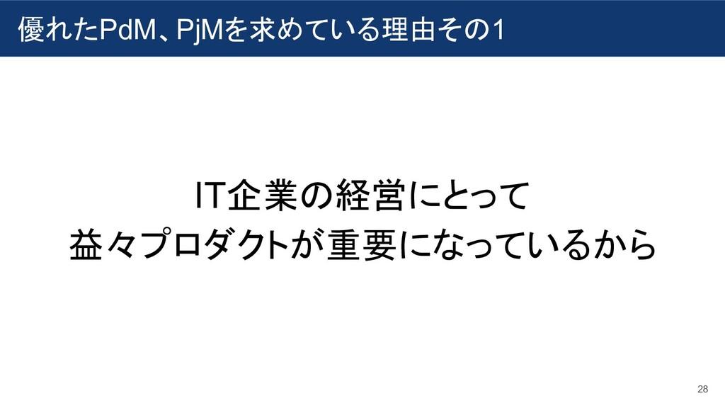 優れたPdM、PjMを求めている理由その1 28 IT企業の経営にとって 益々プロダクトが重要...