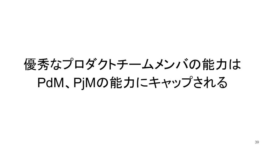 優秀なプロダクトチームメンバの能力は PdM、PjMの能力にキャップされる 39