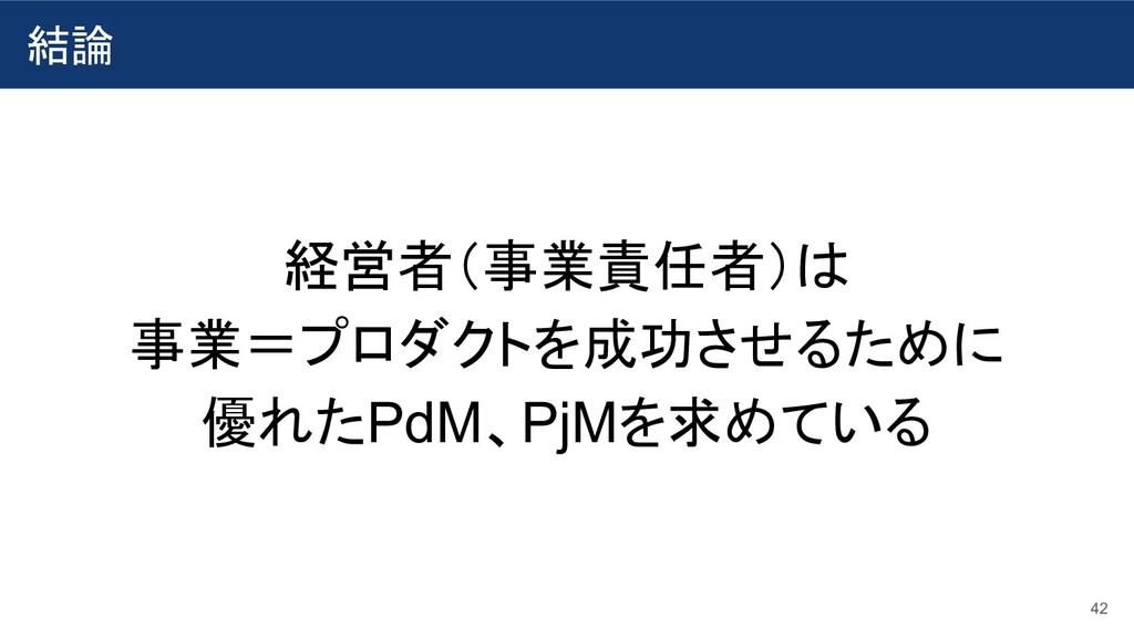 結論 42 経営者(事業責任者)は 事業=プロダクトを成功させるために 優れたPdM、PjMを...