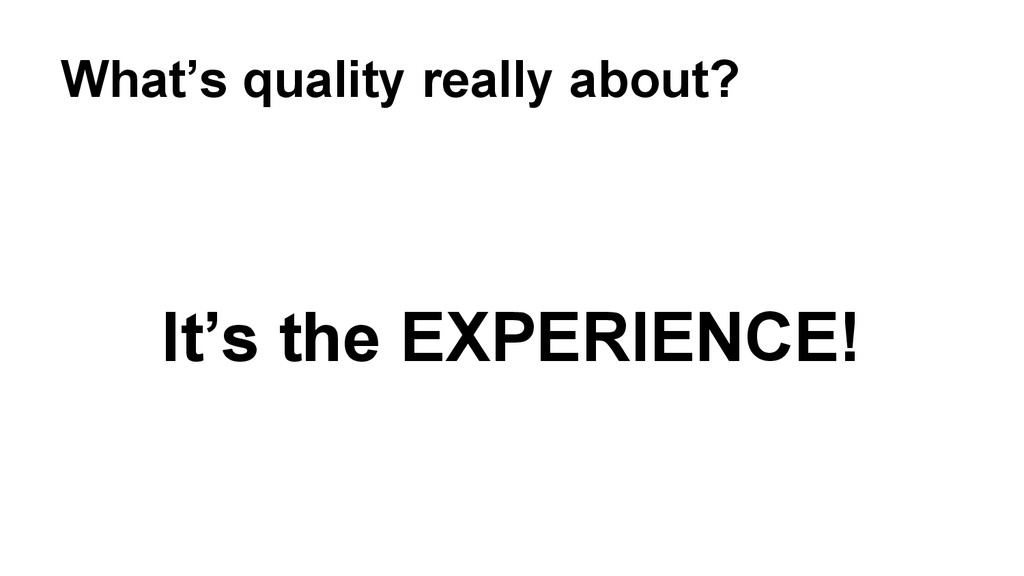 It's the EXPERIENCE! What's quality really abou...