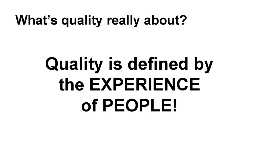 Quality is defined by the EXPERIENCE of PEOPLE!...