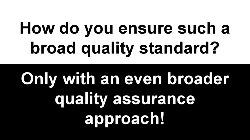 How do you ensure such a broad quality standard...