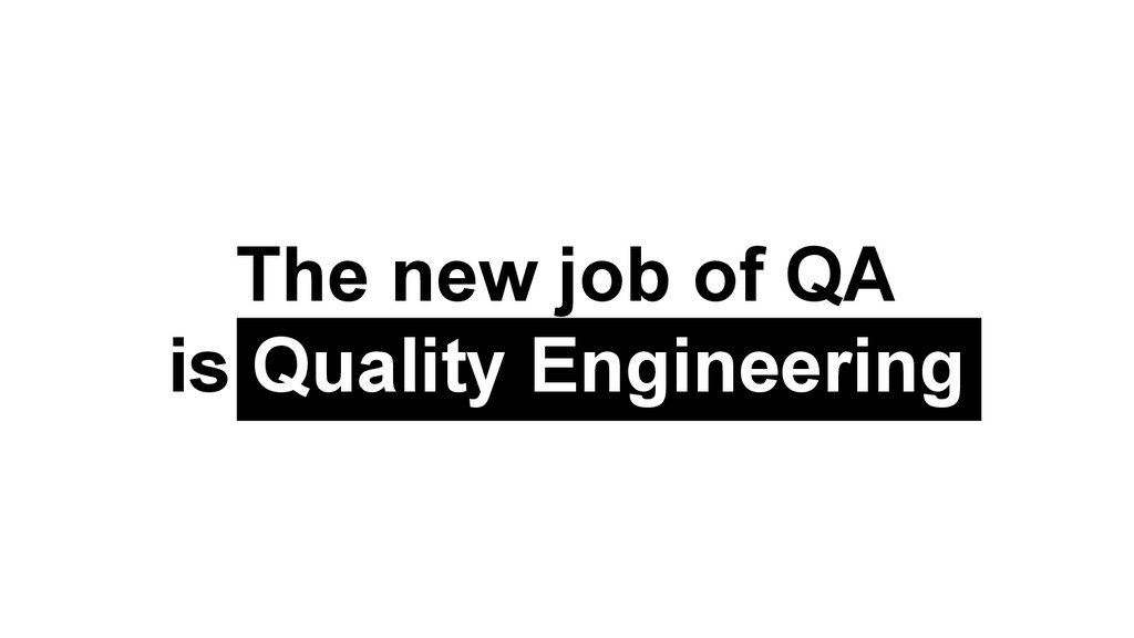 The new job of QA is Quality Engineering