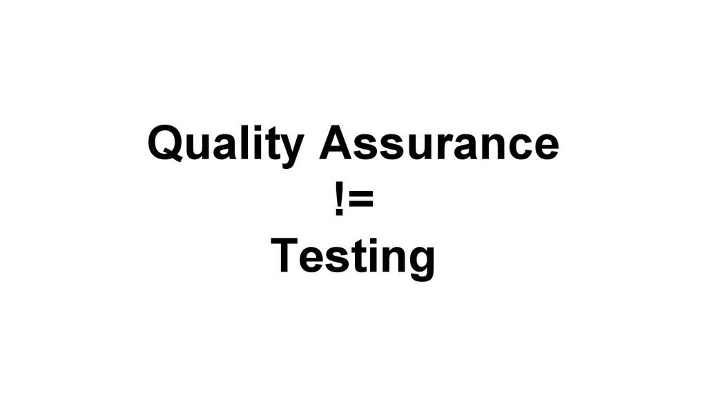 Quality Assurance != Testing