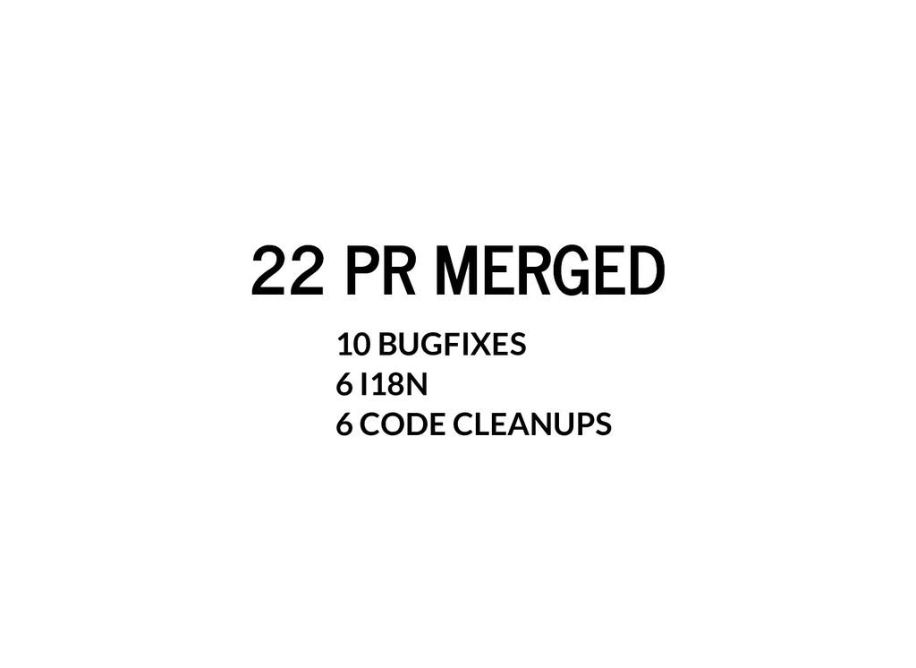 22 PR MERGED 22 PR MERGED 10 BUGFIXES 6 I18N 6 ...