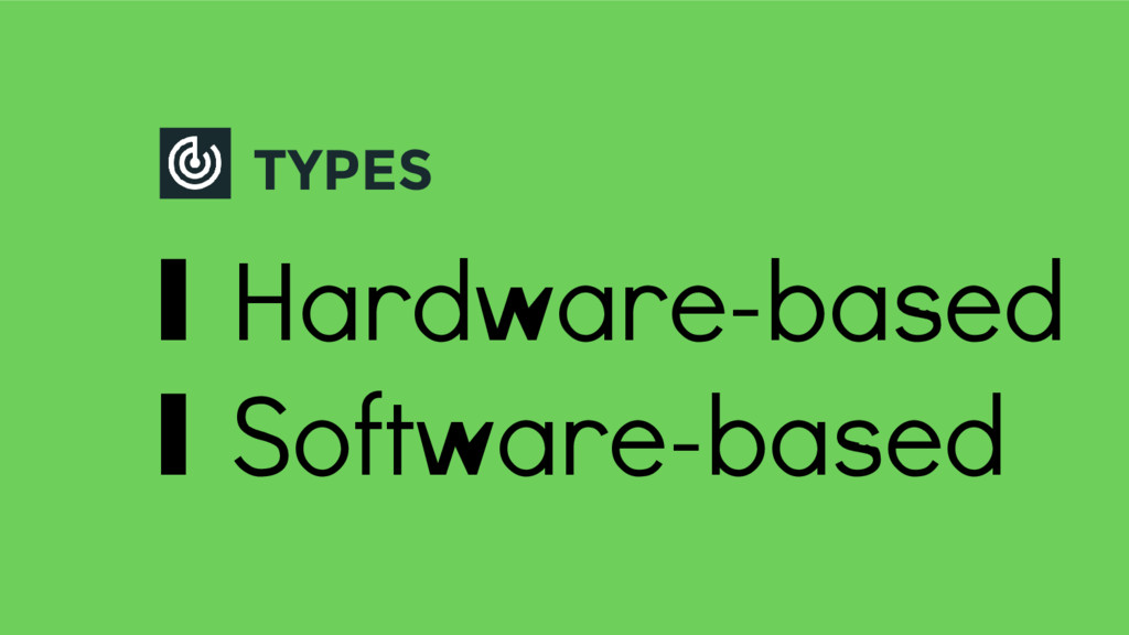 TYPES ∎ Hardware-based ∎ Software-based