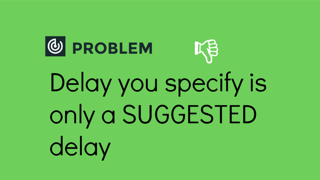 PROBLEM Delay you specify is only a SUGGESTED d...