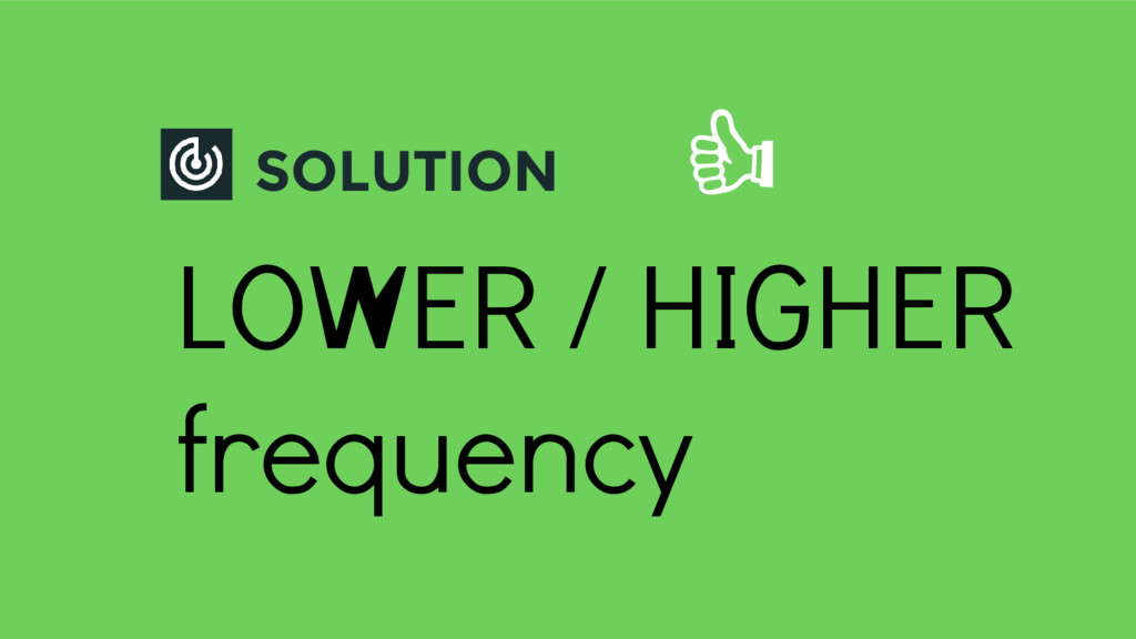 SOLUTION LOWER / HIGHER frequency