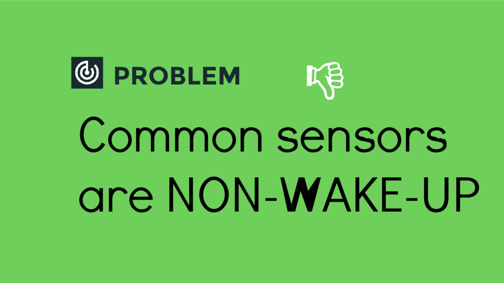 PROBLEM Common sensors are NON-WAKE-UP