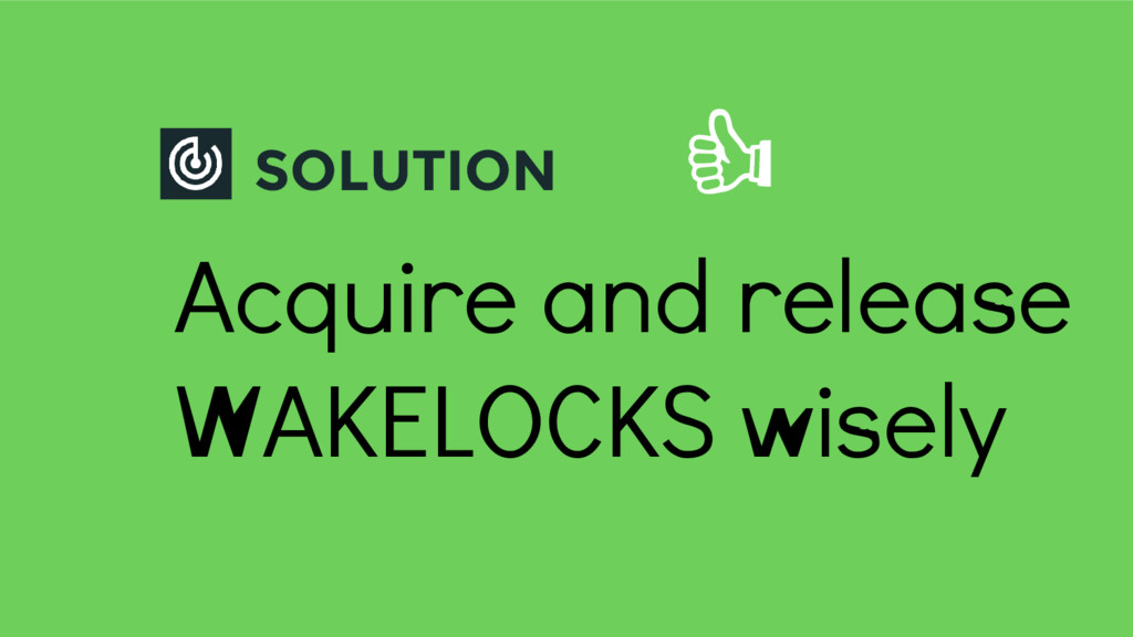 SOLUTION Acquire and release WAKELOCKS wisely