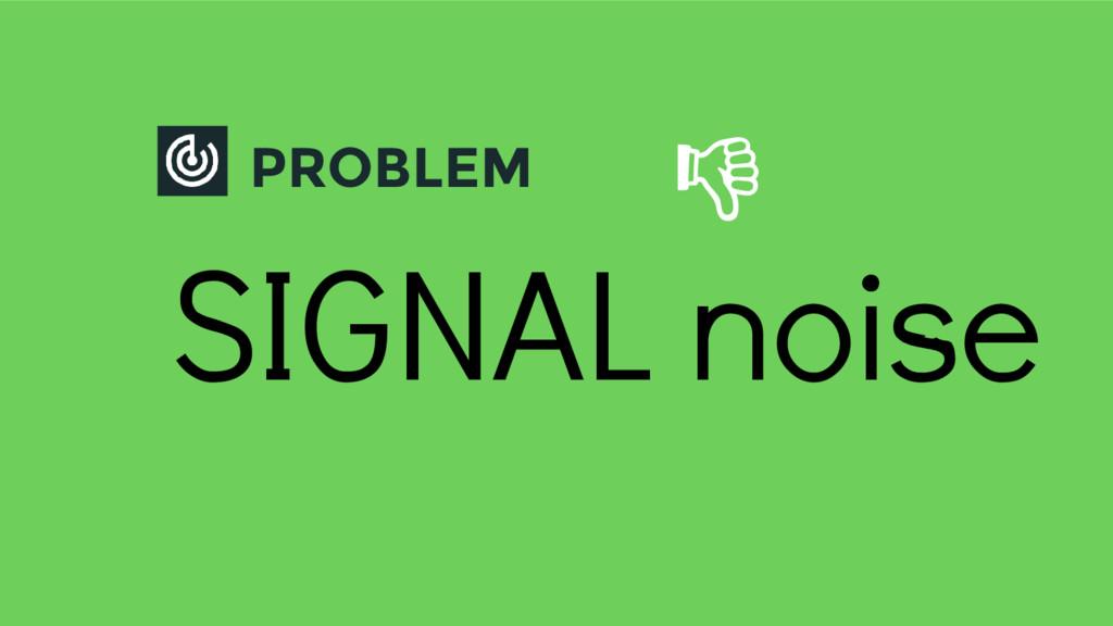 PROBLEM SIGNAL noise