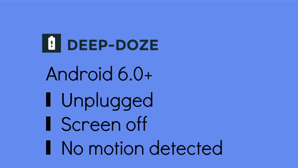 DEEP-DOZE Android 6.0+ ∎ Unplugged ∎ Screen off...