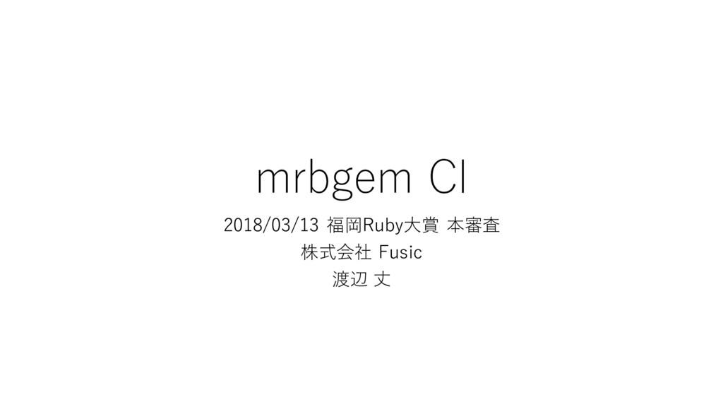 mrbgem CI 2018/03/13 福岡Ruby大賞 本審査 株式会社 Fusic 渡辺...