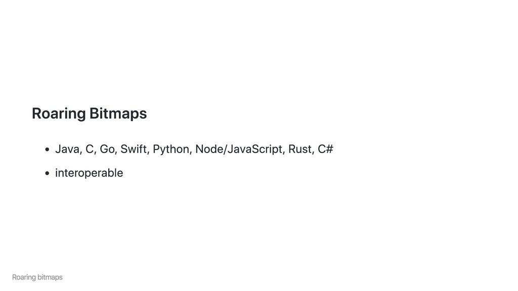 Roaring Bitmaps Java, C, Go, Swift, Python, Nod...