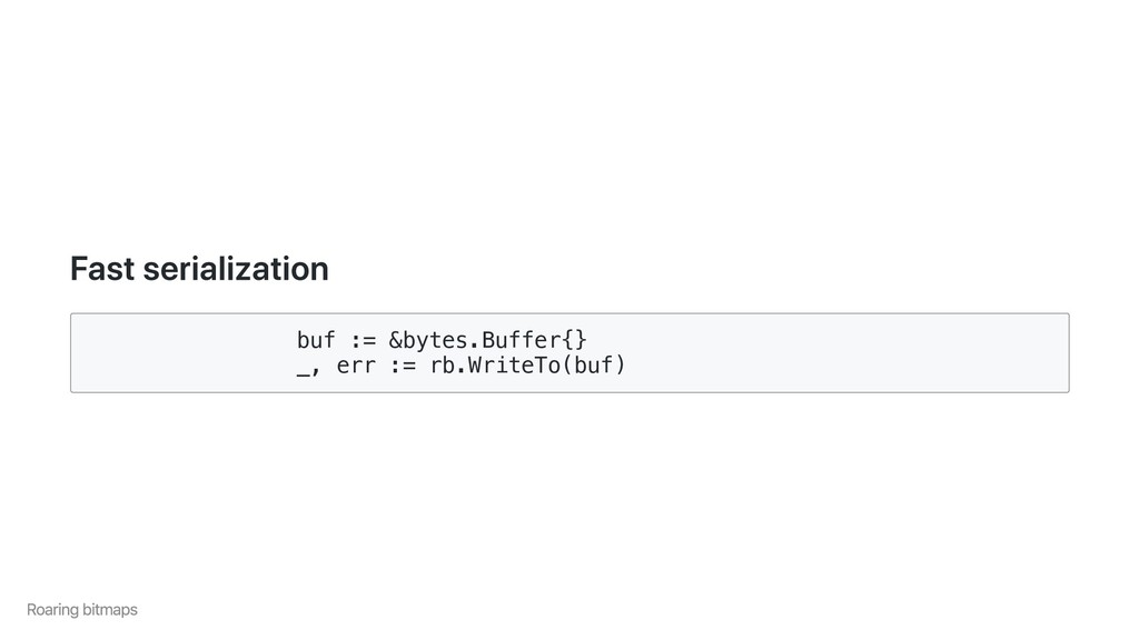 Fast serialization buf := &bytes.Buffer{} _, er...
