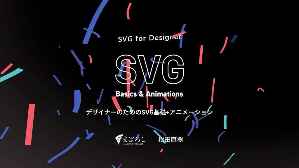 σβΠφʔͷͨΊͷSVGجૅ+Ξχϝʔγϣϯ 松⽥直樹 Basics & Animations