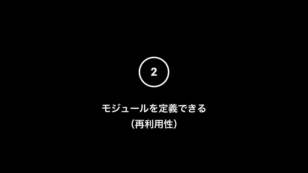 2 ϞδϡʔϧΛఆٛͰ͖Δ ʢ࠶ར༻ੑʣ