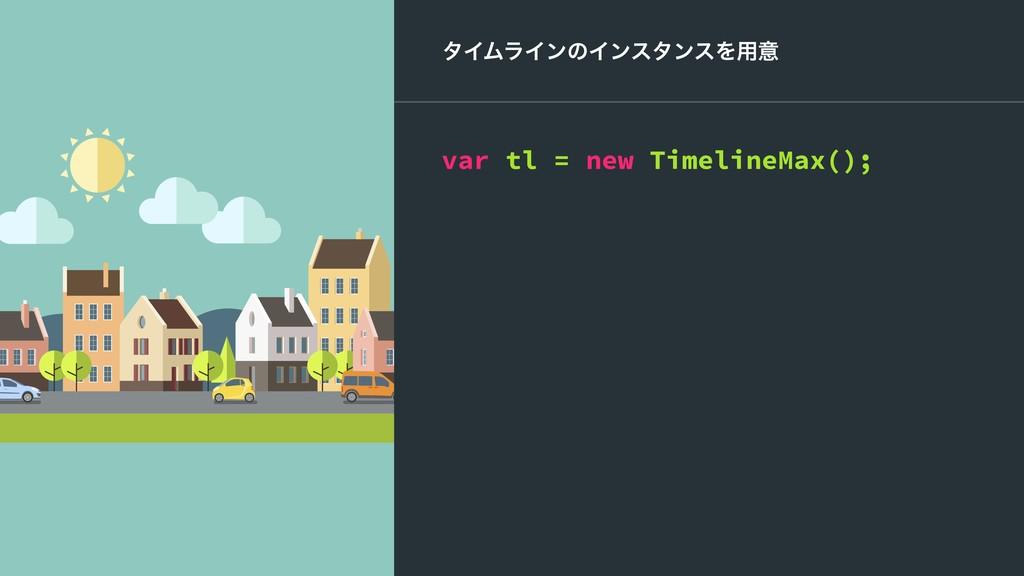 λΠϜϥΠϯͷΠϯελϯεΛ༻ҙ var tl = new TimelineMax();