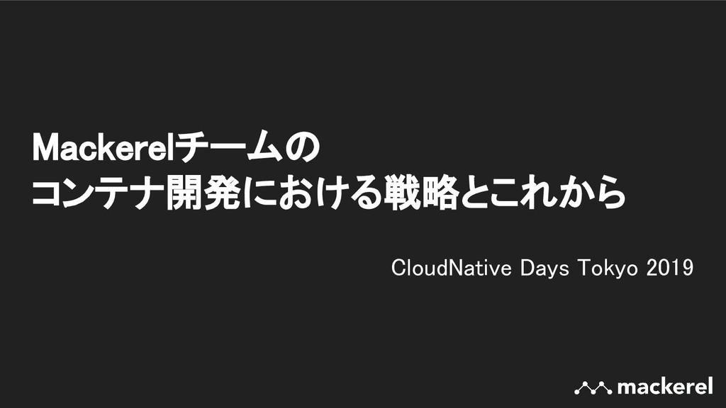 Mackerelチームの コンテナ開発における戦略とこれから CloudNative Da...