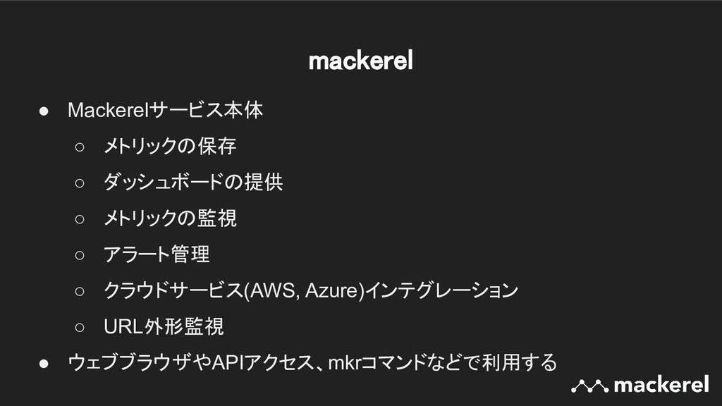 mackerel ● Mackerelサービス本体 ○ メトリックの保存 ○ ダッシュボード...