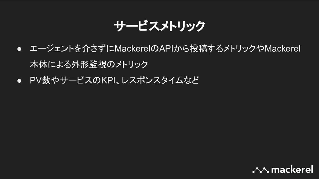 サービスメトリック ● エージェントを介さずにMackerelのAPIから投稿するメトリック...