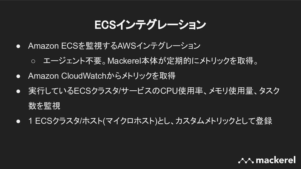 ECSインテグレーション ● Amazon ECSを監視するAWSインテグレーション ○ エ...