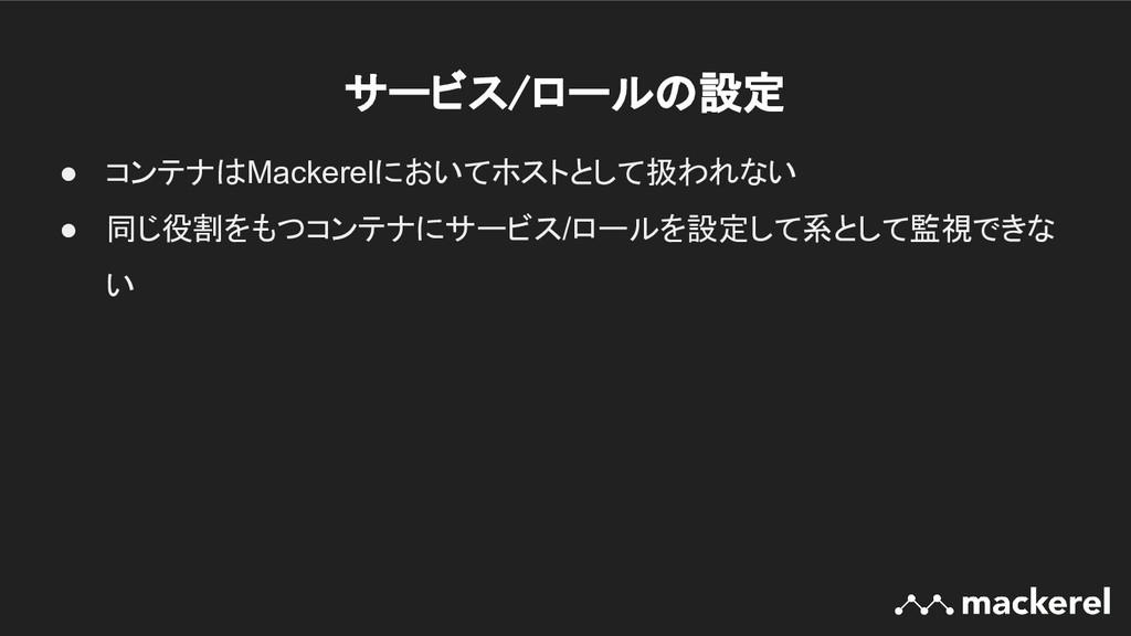 サービス/ロールの設定 ● コンテナはMackerelにおいてホストとして扱われない ● 同...