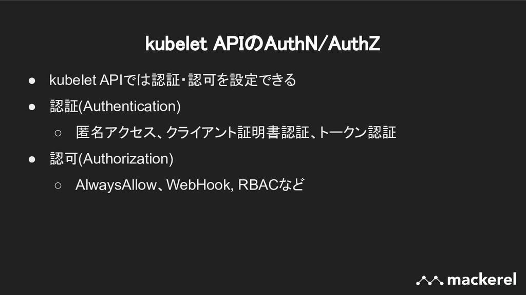 kubelet APIのAuthN/AuthZ ● kubelet APIでは認証・認可を設...
