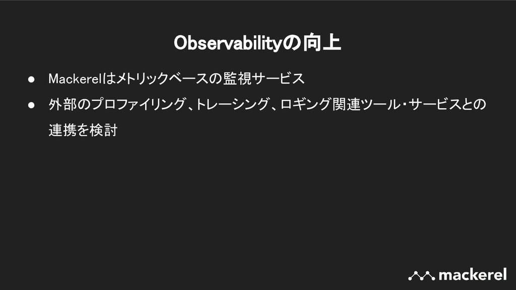 Observabilityの向上 ● Mackerelはメトリックベースの監視サービス ●...
