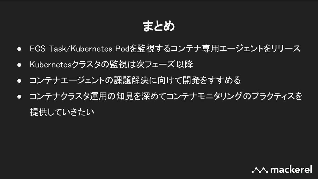 まとめ ● ECS Task/Kubernetes Podを監視するコンテナ専用エージェント...