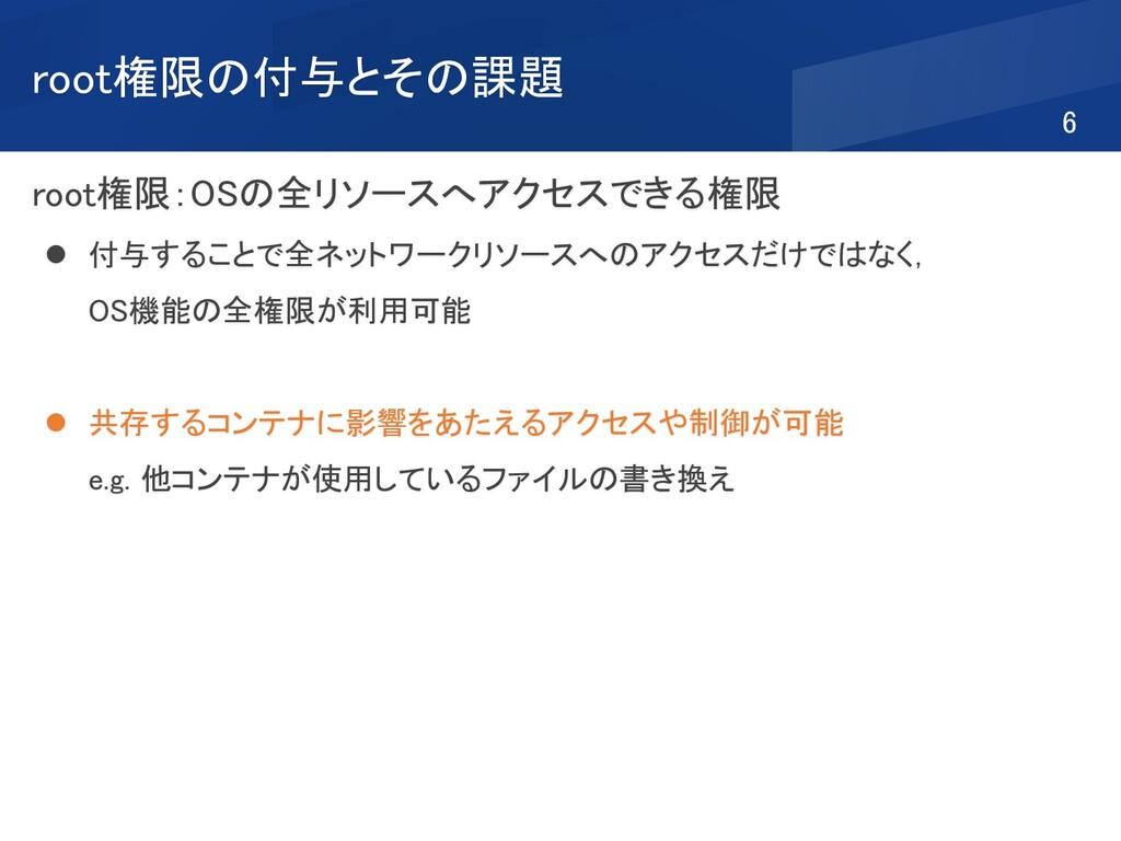 root権限の付与とその課題 root権限:OSの全リソースへアクセスできる権限 ⚫ 付与する...