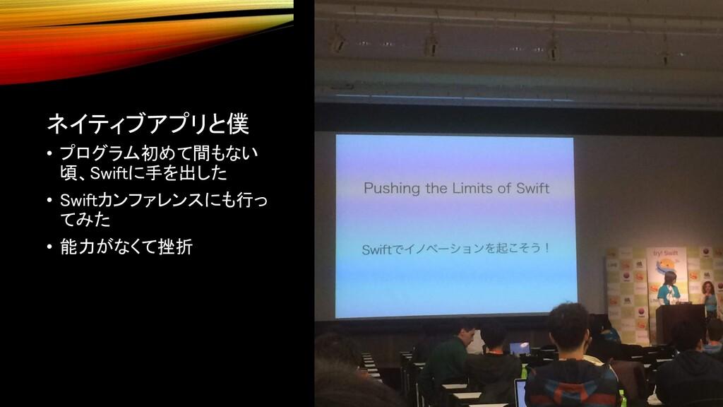 ネイティブアプリと僕 • プログラム初めて間もない 頃、Swiftに手を出した • Swift...