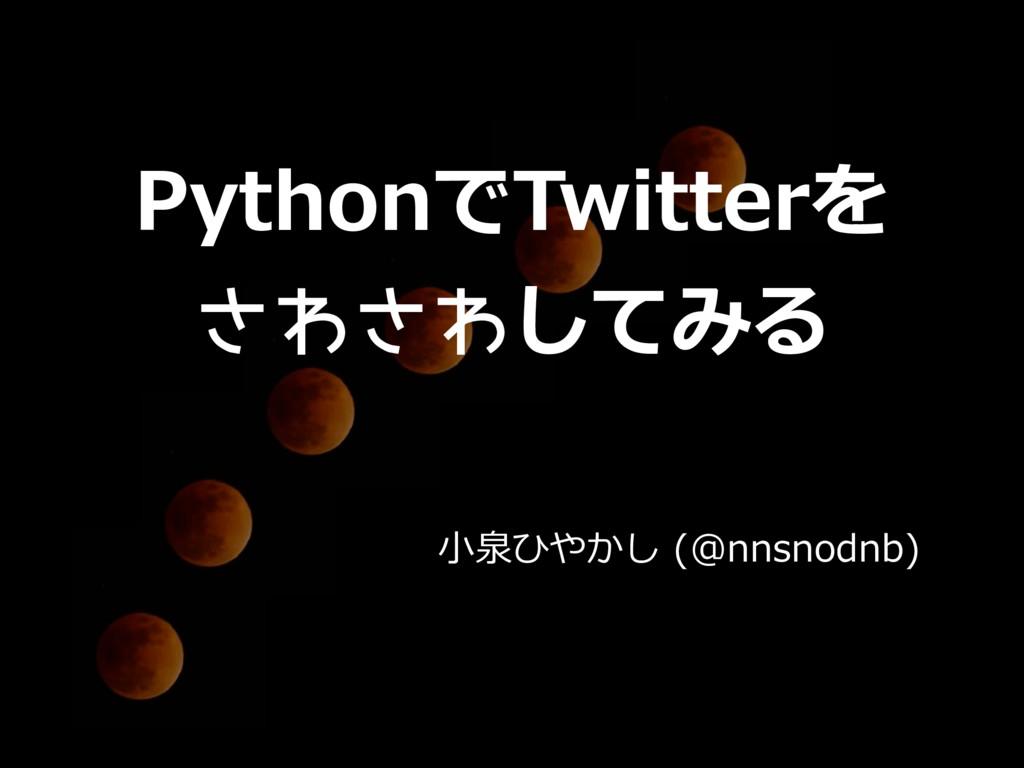 ⼩泉ひやかし (@nnsnodnb) PythonでTwitterを さわさわしてみる