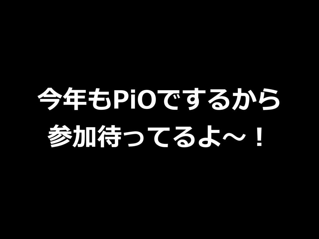 今年もPiOでするから 参加待ってるよ〜!