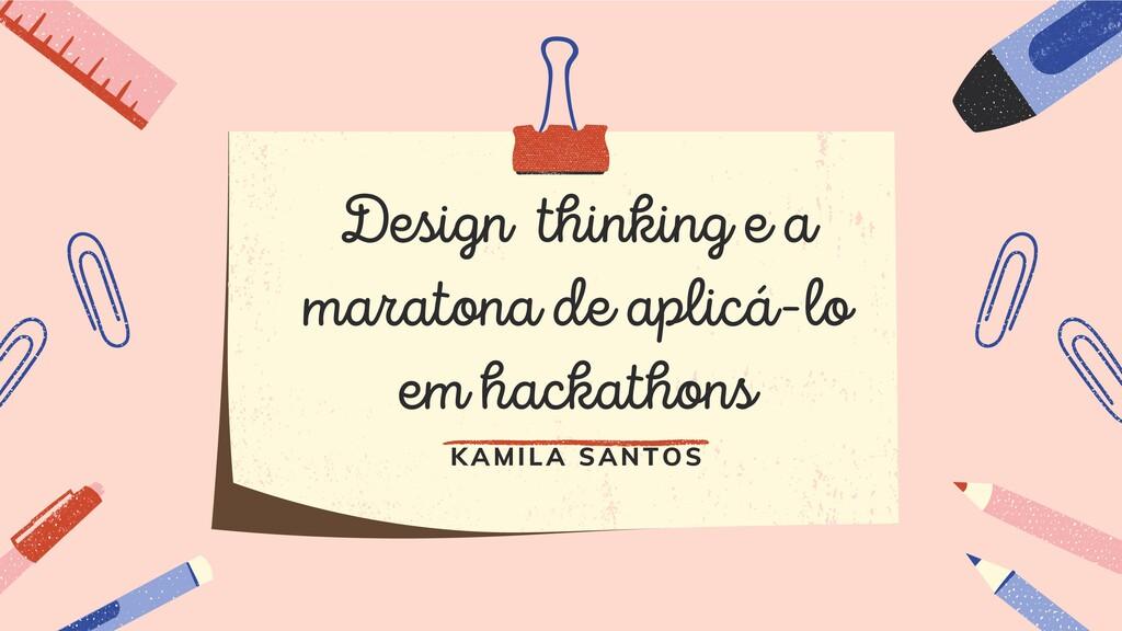 Design thinking e a maratona de aplicá-lo em ha...