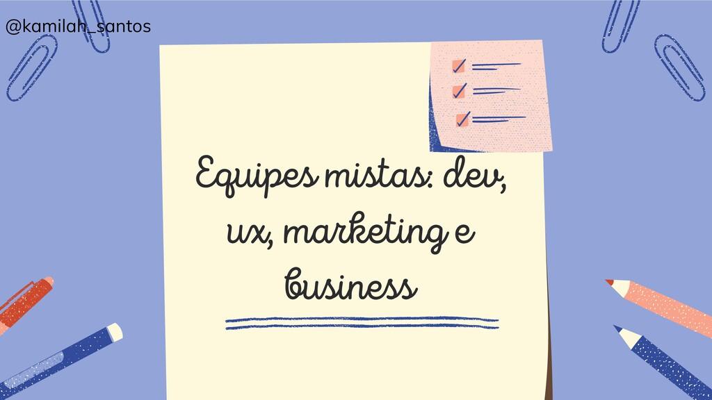 Equipes mistas: dev, ux, marketing e business @...