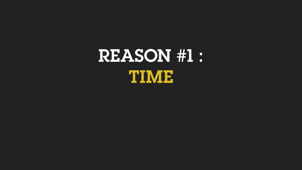 REASON #1 : TIME