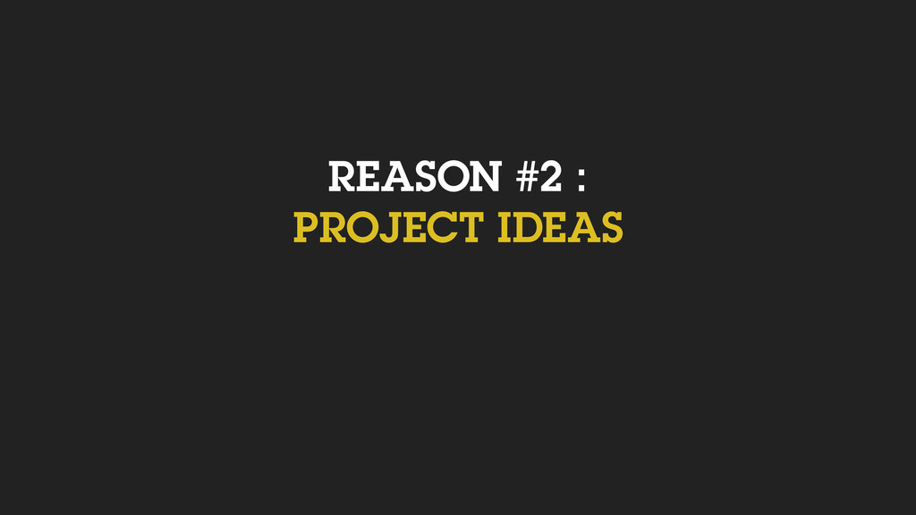 REASON #2 : PROJECT IDEAS